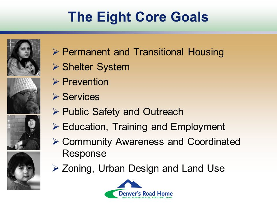 The Eight Core Goals  Permanent and Transitional Housing  Shelter System  Prevention  Services  Public Safety and Outreach  Education, Training and Employment  Community Awareness and Coordinated Response  Zoning, Urban Design and Land Use