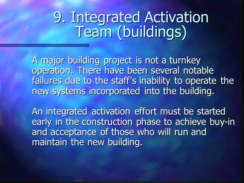 9. Integrated Activation Team (buildings) A major building project is not a turnkey operation.