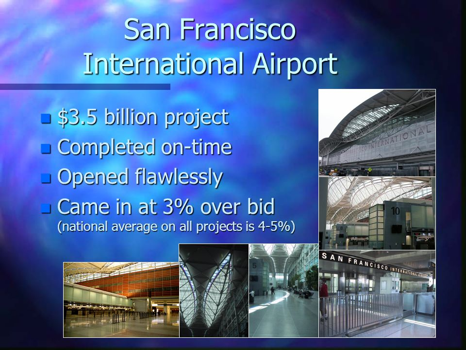 San Francisco International Airport n $3.5 billion project n Completed on-time n Opened flawlessly n Came in at 3% over bid (national average on all projects is 4-5%)