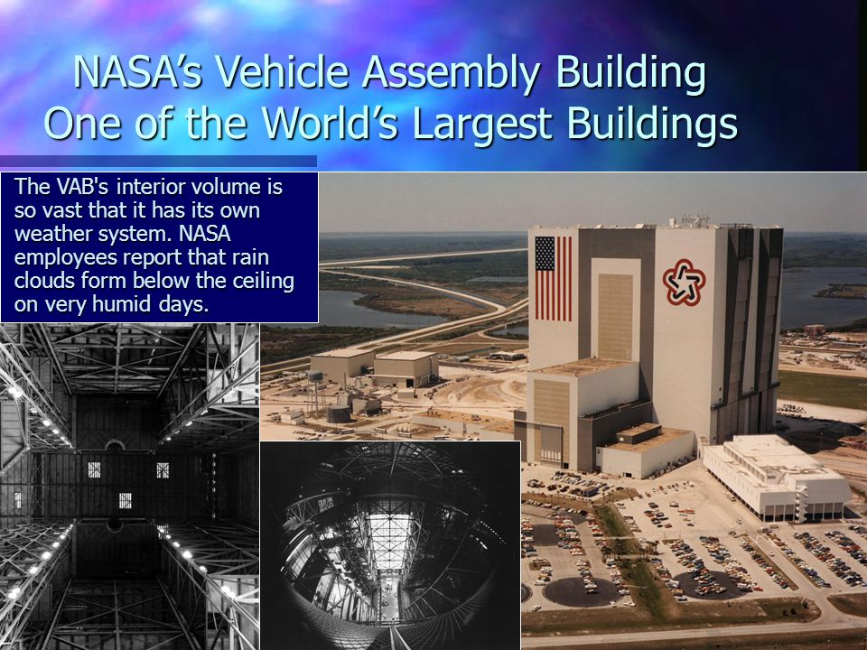 NASA's Vehicle Assembly Building One of the World's Largest Buildings The VAB s interior volume is so vast that it has its own weather system.
