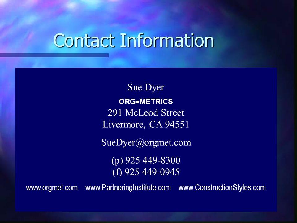 Contact Information Sue Dyer ORG  METRICS 291 McLeod Street Livermore, CA 94551 SueDyer@orgmet.com (p) 925 449-8300 (f) 925 449-0945 www.orgmet.com www.PartneringInstitute.com www.ConstructionStyles.com