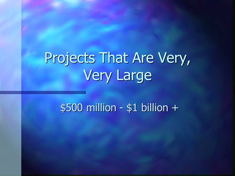 Projects That Are Very, Very Large $500 million - $1 billion +