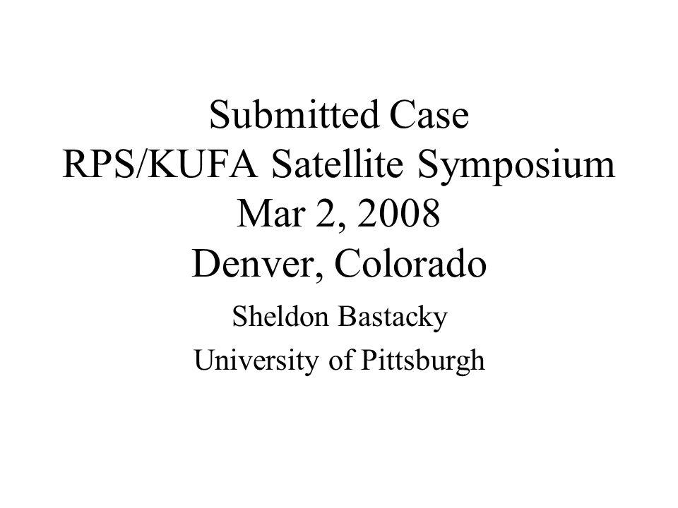 Submitted Case RPS/KUFA Satellite Symposium Mar 2, 2008 Denver, Colorado Sheldon Bastacky University of Pittsburgh
