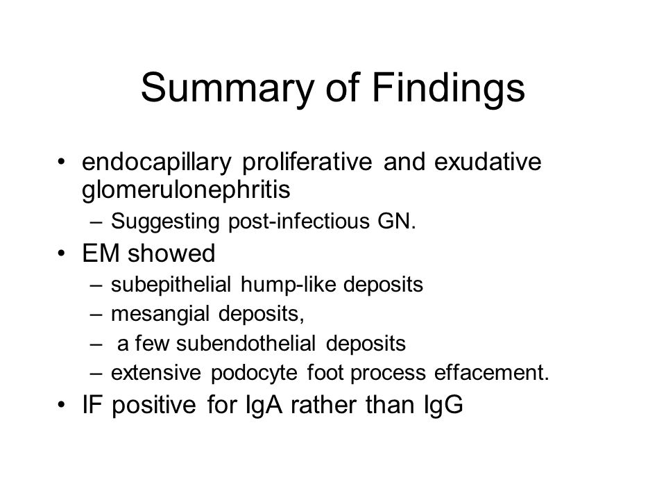 Summary of Findings endocapillary proliferative and exudative glomerulonephritis –Suggesting post-infectious GN.