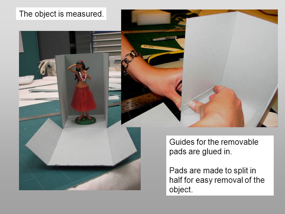 The object is measured. Guides for the removable pads are glued in. Pads are made to split in half for easy removal of the object.