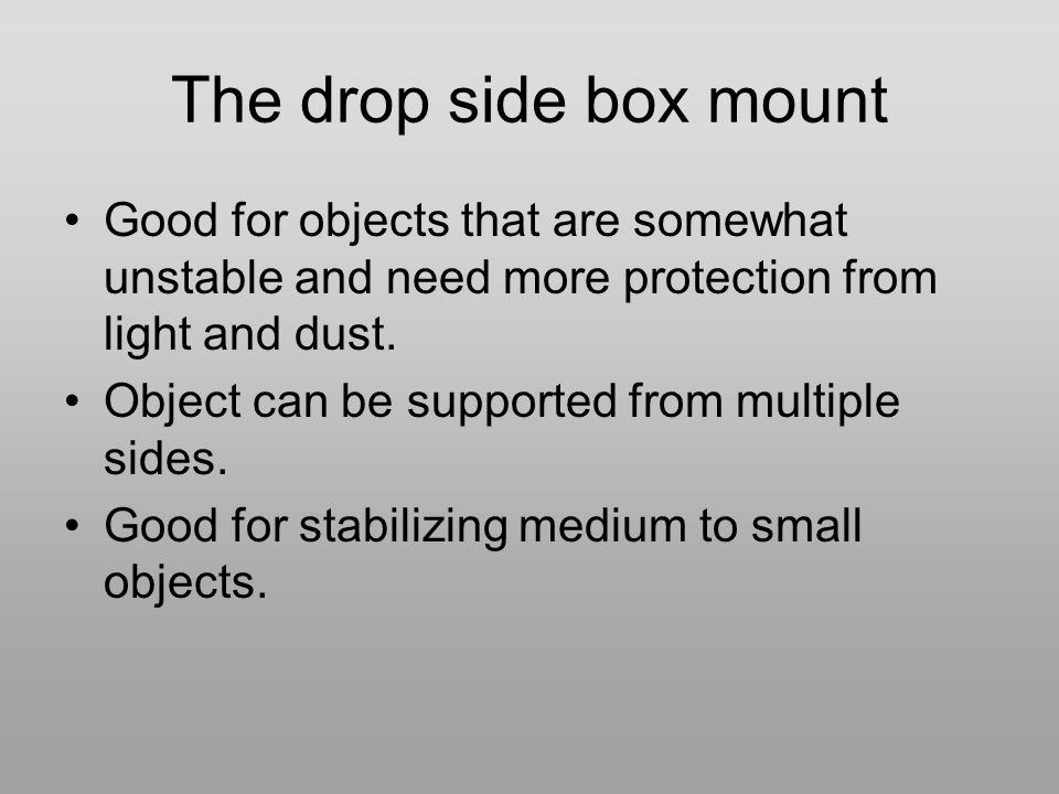 The drop side box mount Good for objects that are somewhat unstable and need more protection from light and dust. Object can be supported from multipl