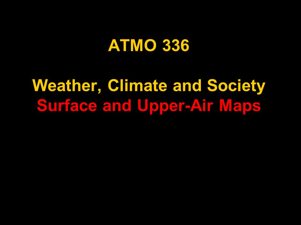 ATMO 336 Weather, Climate and Society Surface and Upper-Air Maps