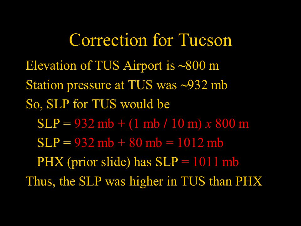 Correction for Tucson Elevation of TUS Airport is ~800 m Station pressure at TUS was ~932 mb So, SLP for TUS would be SLP = 932 mb + (1 mb / 10 m) x 800 m SLP = 932 mb + 80 mb = 1012 mb PHX (prior slide) has SLP = 1011 mb Thus, the SLP was higher in TUS than PHX