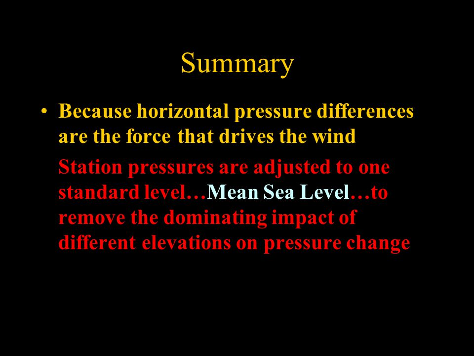 Summary Because horizontal pressure differences are the force that drives the wind Station pressures are adjusted to one standard level…Mean Sea Level…to remove the dominating impact of different elevations on pressure change