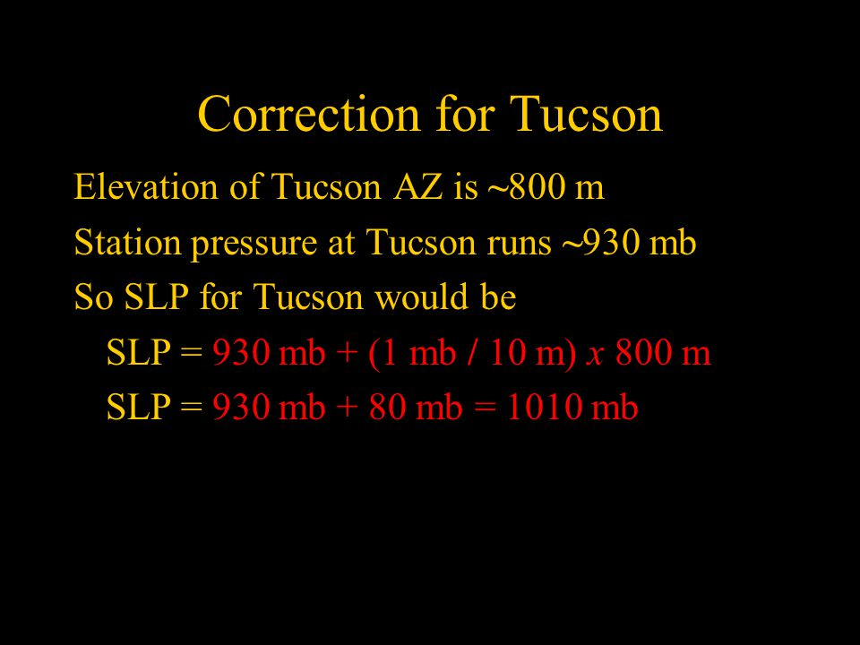 Correction for Tucson Elevation of Tucson AZ is ~800 m Station pressure at Tucson runs ~930 mb So SLP for Tucson would be SLP = 930 mb + (1 mb / 10 m) x 800 m SLP = 930 mb + 80 mb = 1010 mb