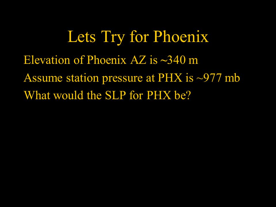 Lets Try for Phoenix Elevation of Phoenix AZ is ~340 m Assume station pressure at PHX is ~977 mb What would the SLP for PHX be
