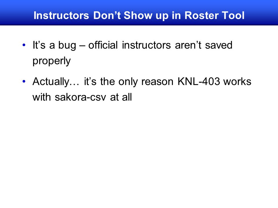 Instructors Don't Show up in Roster Tool It's a bug – official instructors aren't saved properly Actually… it's the only reason KNL-403 works with sak
