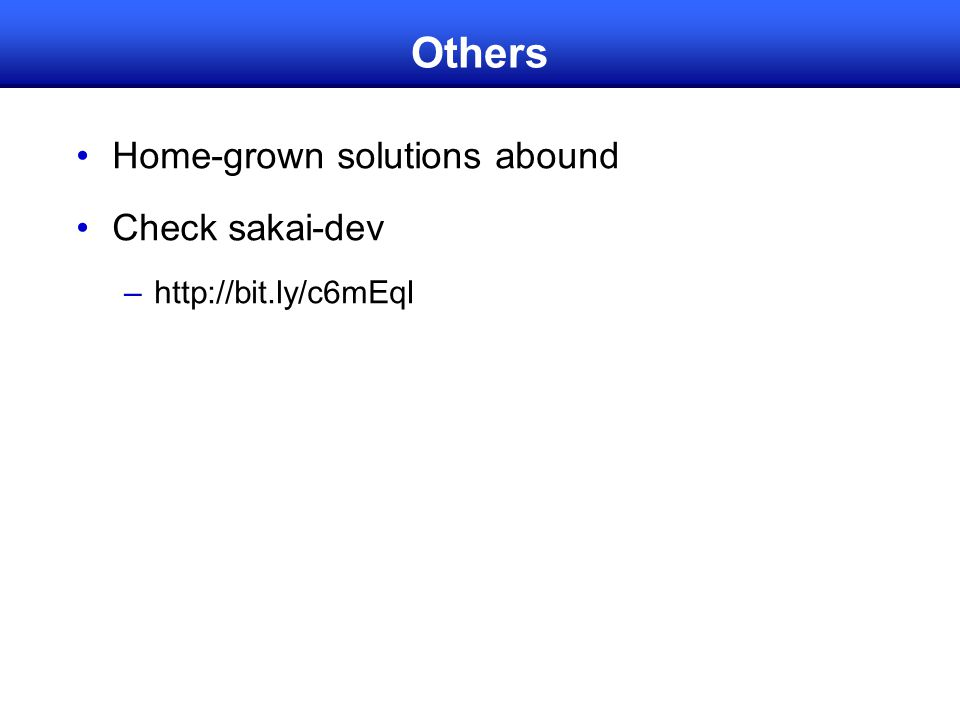 Others Home-grown solutions abound Check sakai-dev –http://bit.ly/c6mEqI