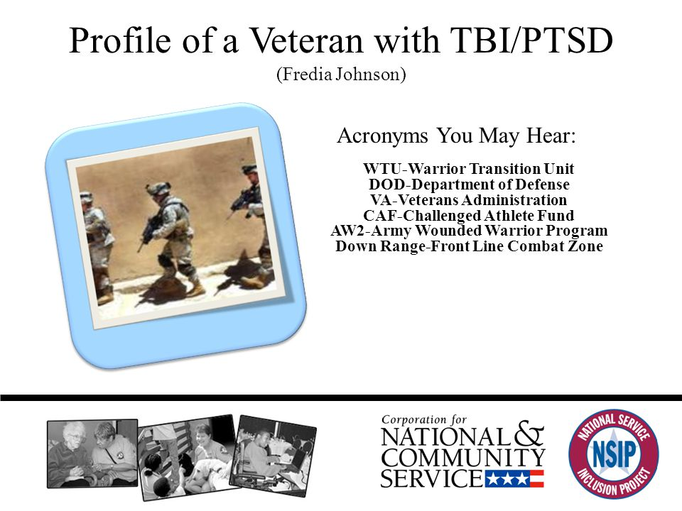 Profile of a Veteran with TBI/PTSD (Fredia Johnson) Acronyms You May Hear: WTU-Warrior Transition Unit DOD-Department of Defense VA-Veterans Administration CAF-Challenged Athlete Fund AW2-Army Wounded Warrior Program Down Range-Front Line Combat Zone