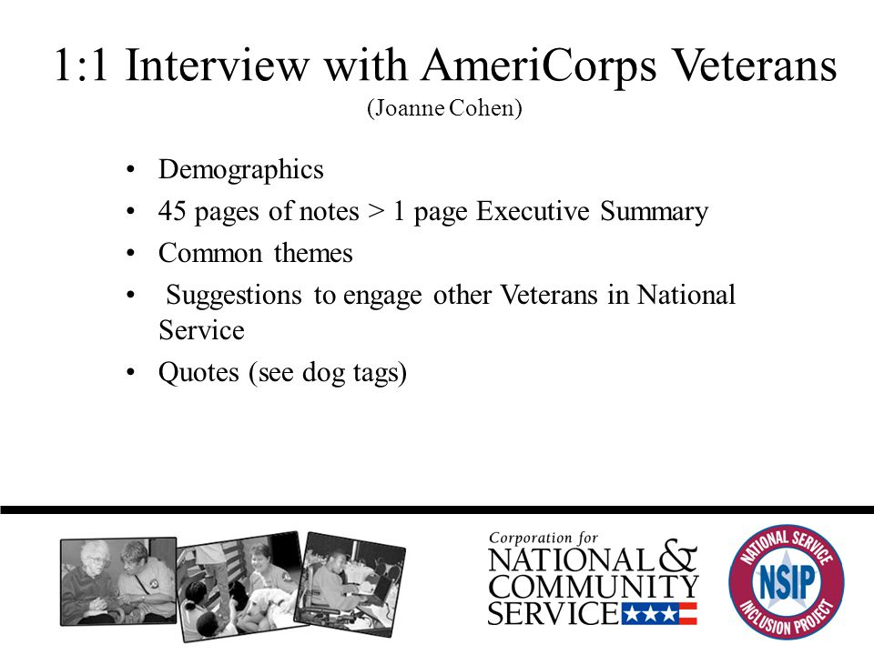 1:1 Interview with AmeriCorps Veterans (Joanne Cohen) Demographics 45 pages of notes > 1 page Executive Summary Common themes Suggestions to engage other Veterans in National Service Quotes (see dog tags)