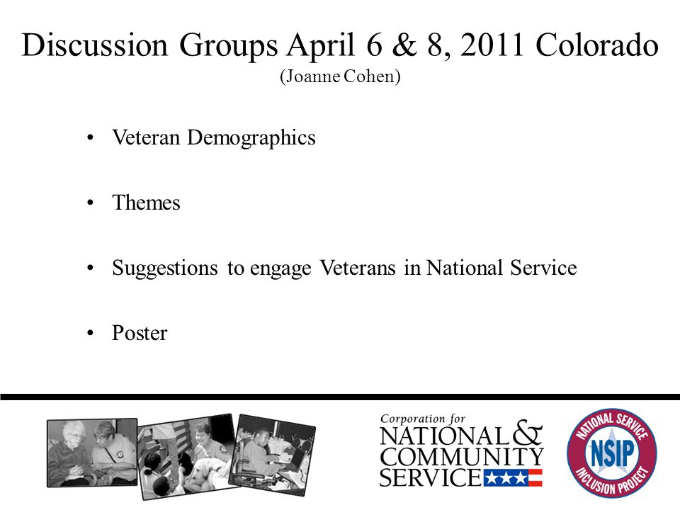Discussion Groups April 6 & 8, 2011 Colorado (Joanne Cohen) Veteran Demographics Themes Suggestions to engage Veterans in National Service Poster