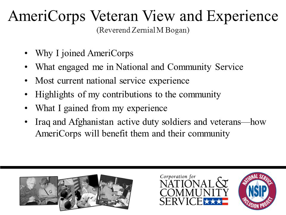 AmeriCorps Veteran View and Experience (Reverend Zernial M Bogan) Why I joined AmeriCorps What engaged me in National and Community Service Most current national service experience Highlights of my contributions to the community What I gained from my experience Iraq and Afghanistan active duty soldiers and veterans—how AmeriCorps will benefit them and their community