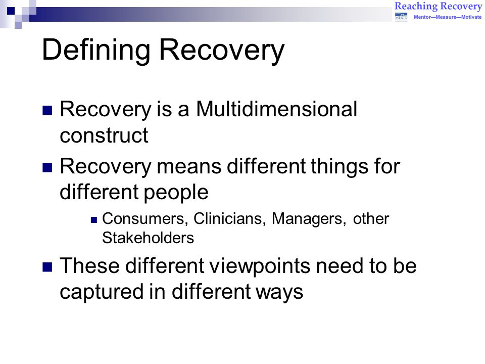 Defining Recovery Recovery is a Multidimensional construct Recovery means different things for different people Consumers, Clinicians, Managers, other Stakeholders These different viewpoints need to be captured in different ways