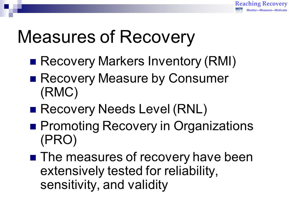 Measures of Recovery Recovery Markers Inventory (RMI) Recovery Measure by Consumer (RMC) Recovery Needs Level (RNL) Promoting Recovery in Organizations (PRO) The measures of recovery have been extensively tested for reliability, sensitivity, and validity