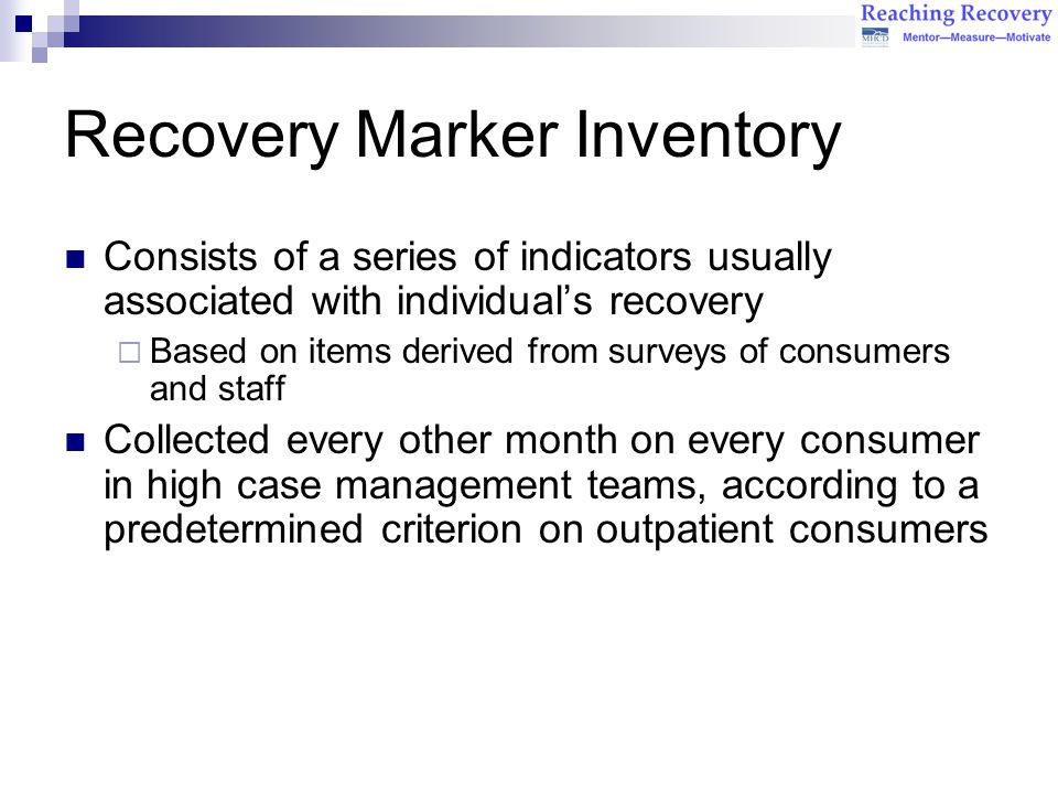 Recovery Marker Inventory Consists of a series of indicators usually associated with individual's recovery  Based on items derived from surveys of consumers and staff Collected every other month on every consumer in high case management teams, according to a predetermined criterion on outpatient consumers