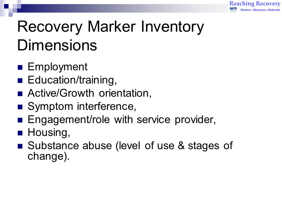 Recovery Marker Inventory Dimensions Employment Education/training, Active/Growth orientation, Symptom interference, Engagement/role with service provider, Housing, Substance abuse (level of use & stages of change).