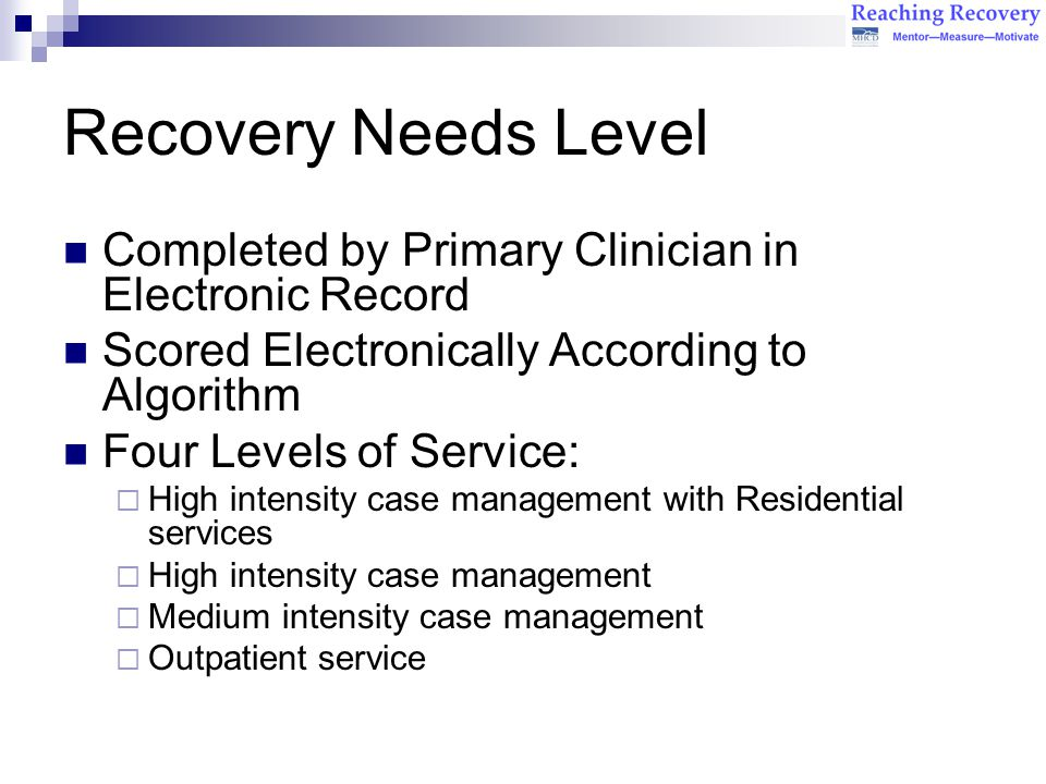 Recovery Needs Level Completed by Primary Clinician in Electronic Record Scored Electronically According to Algorithm Four Levels of Service:  High intensity case management with Residential services  High intensity case management  Medium intensity case management  Outpatient service