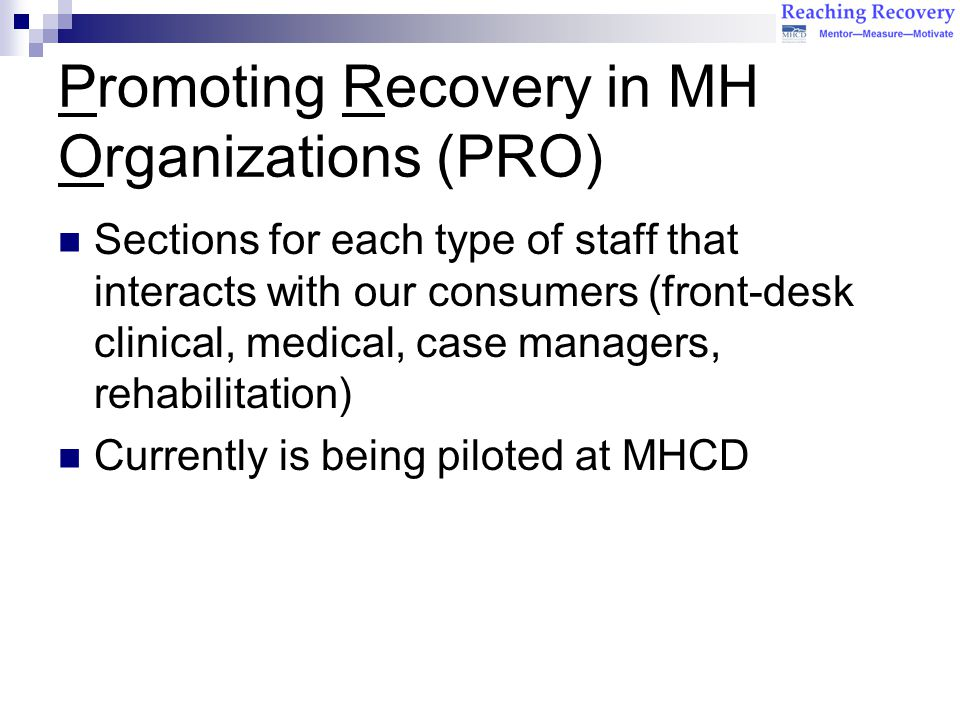 Promoting Recovery in MH Organizations (PRO) Sections for each type of staff that interacts with our consumers (front-desk clinical, medical, case managers, rehabilitation) Currently is being piloted at MHCD