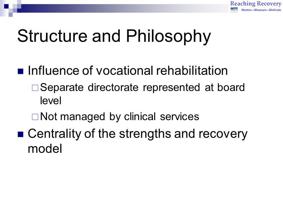 Structure and Philosophy Influence of vocational rehabilitation  Separate directorate represented at board level  Not managed by clinical services Centrality of the strengths and recovery model