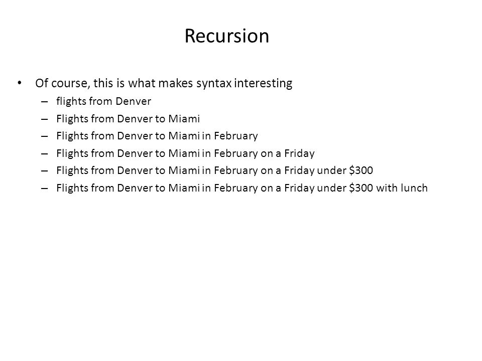 Recursion Of course, this is what makes syntax interesting – flights from Denver – Flights from Denver to Miami – Flights from Denver to Miami in February – Flights from Denver to Miami in February on a Friday – Flights from Denver to Miami in February on a Friday under $300 – Flights from Denver to Miami in February on a Friday under $300 with lunch