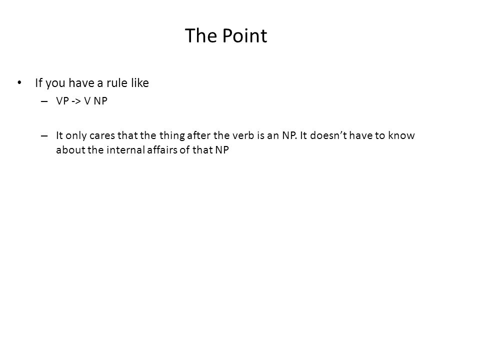 The Point If you have a rule like – VP -> V NP – It only cares that the thing after the verb is an NP.