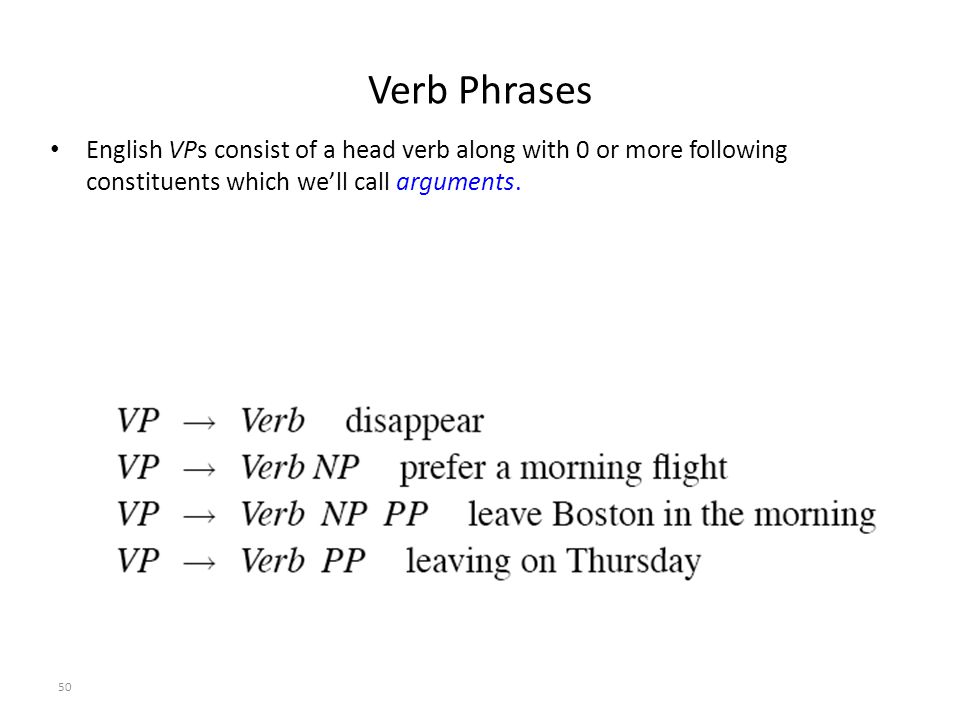 50 Verb Phrases English VPs consist of a head verb along with 0 or more following constituents which we'll call arguments.