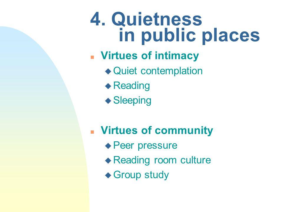 4. Quietness in public places n Virtues of intimacy u Quiet contemplation u Reading u Sleeping n Virtues of community u Peer pressure u Reading room c