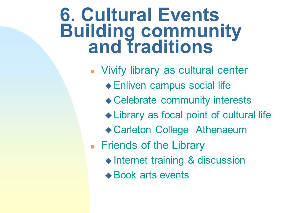 6. Cultural Events Building community and traditions n Vivify library as cultural center u Enliven campus social life u Celebrate community interests