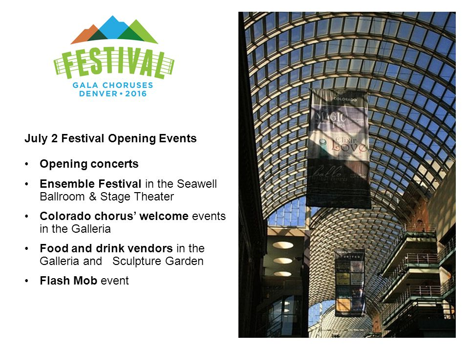July 2 Festival Opening Events Opening concerts Ensemble Festival in the Seawell Ballroom & Stage Theater Colorado chorus' welcome events in the Galleria Food and drink vendors in the Galleria and Sculpture Garden Flash Mob event