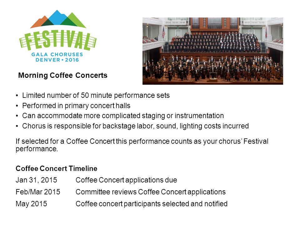 Limited number of 50 minute performance sets Performed in primary concert halls Can accommodate more complicated staging or instrumentation Chorus is responsible for backstage labor, sound, lighting costs incurred If selected for a Coffee Concert this performance counts as your chorus' Festival performance.