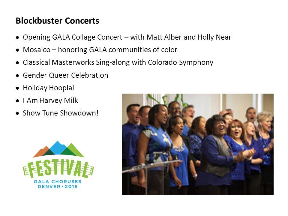 Blockbuster Concerts  Opening GALA Collage Concert – with Matt Alber and Holly Near  Mosaico – honoring GALA communities of color  Classical Master