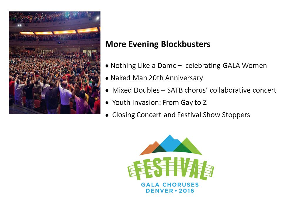 More Evening Blockbusters  Nothing Like a Dame – celebrating GALA Women  Naked Man 20th Anniversary  Mixed Doubles – SATB chorus' collaborative concert  Youth Invasion: From Gay to Z  Closing Concert and Festival Show Stoppers