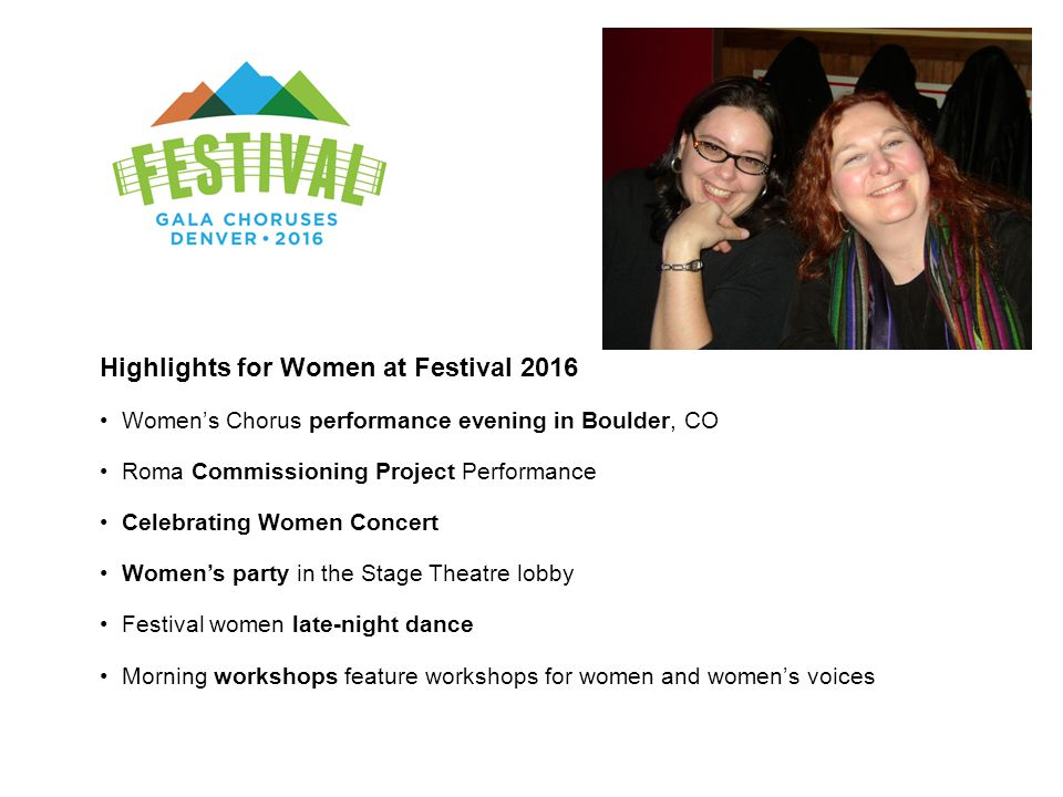 Highlights for Women at Festival 2016 Women's Chorus performance evening in Boulder, CO Roma Commissioning Project Performance Celebrating Women Concert Women's party in the Stage Theatre lobby Festival women late-night dance Morning workshops feature workshops for women and women's voices