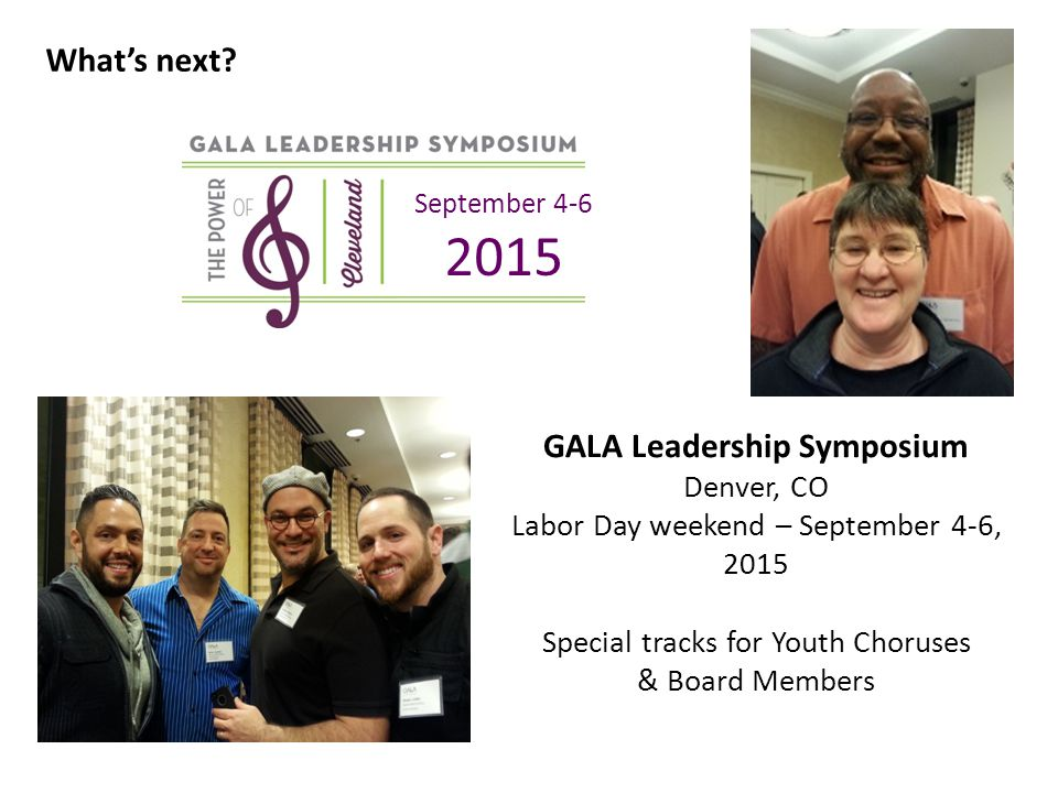 GALA Leadership Symposium Denver, CO Labor Day weekend – September 4-6, 2015 Special tracks for Youth Choruses & Board Members September 4-6 2015 What's next