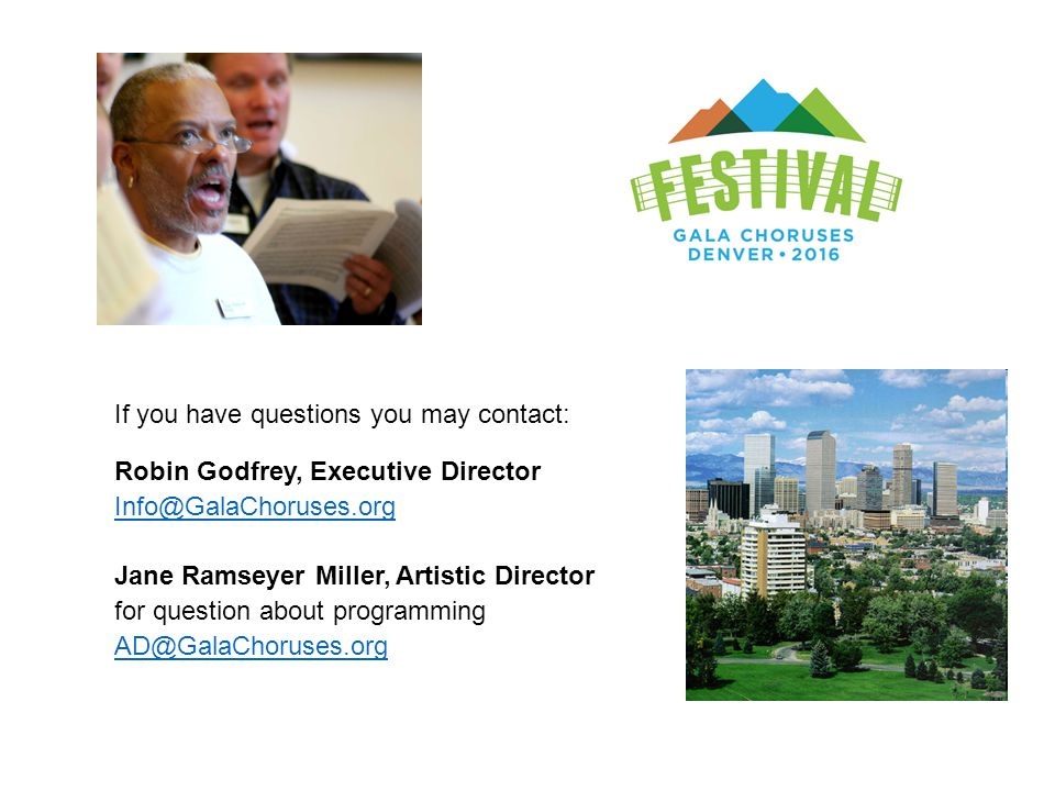 If you have questions you may contact: Robin Godfrey, Executive Director Info@GalaChoruses.org Jane Ramseyer Miller, Artistic Director for question ab
