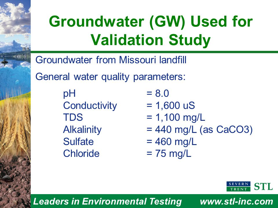 Leaders in Environmental Testingwww.stl-inc.com Groundwater (GW) Used for Validation Study Groundwater from Missouri landfill General water quality parameters: pH = 8.0 Conductivity = 1,600 uS TDS = 1,100 mg/L Alkalinity = 440 mg/L (as CaCO3) Sulfate = 460 mg/L Chloride = 75 mg/L