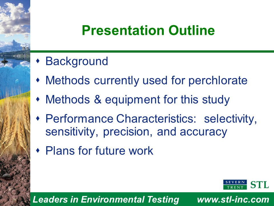 Leaders in Environmental Testingwww.stl-inc.com Technique for Controlling Effect of Ionic Strength – Method 314.0  Determine maximum conductivity threshold (MCT), i.e., concentration that produces > 80% recovery  Dilute samples to conductance < MCT  Significant problem remains  Accuracy is controlled, but sensitivity is not  Some labs evaporate samples to get lower theoretical MDL ─ STL Denver does not