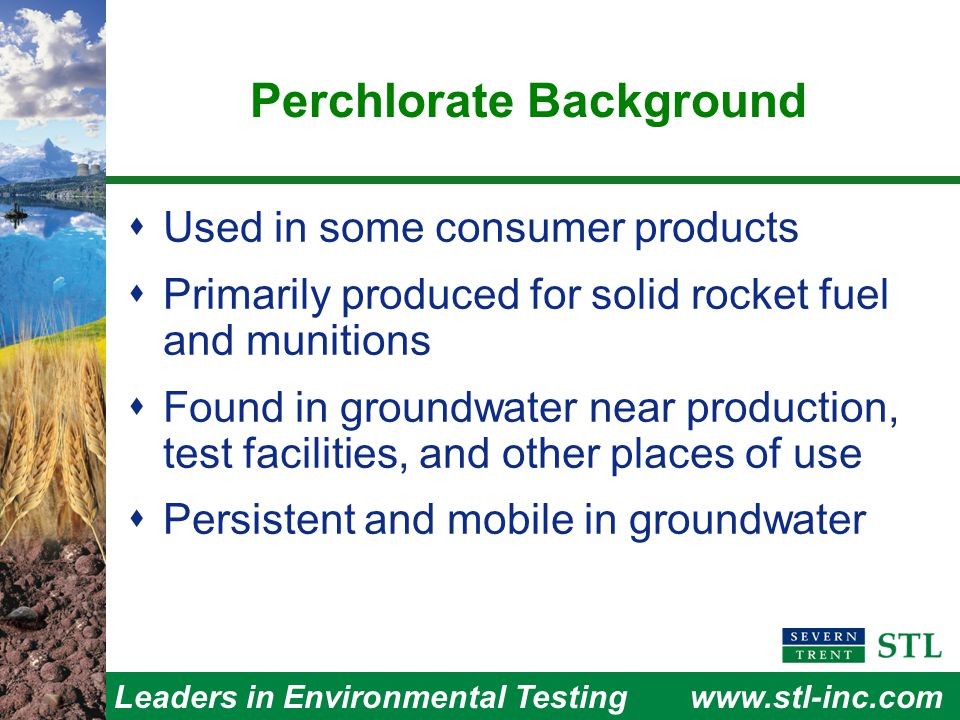 Leaders in Environmental Testingwww.stl-inc.com  Used in some consumer products  Primarily produced for solid rocket fuel and munitions  Found in groundwater near production, test facilities, and other places of use  Persistent and mobile in groundwater Perchlorate Background