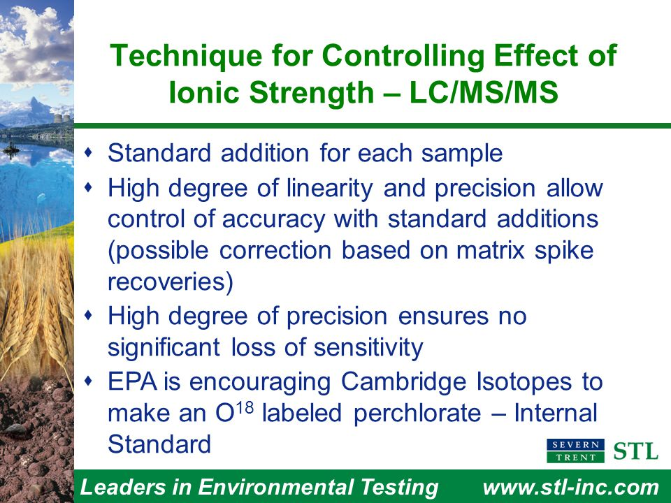 Leaders in Environmental Testingwww.stl-inc.com Technique for Controlling Effect of Ionic Strength – LC/MS/MS  Standard addition for each sample  High degree of linearity and precision allow control of accuracy with standard additions (possible correction based on matrix spike recoveries)  High degree of precision ensures no significant loss of sensitivity  EPA is encouraging Cambridge Isotopes to make an O 18 labeled perchlorate – Internal Standard