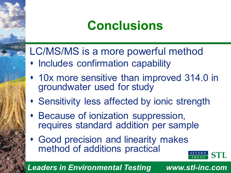 Leaders in Environmental Testingwww.stl-inc.com Conclusions LC/MS/MS is a more powerful method  Includes confirmation capability  10x more sensitive than improved 314.0 in groundwater used for study  Sensitivity less affected by ionic strength  Because of ionization suppression, requires standard addition per sample  Good precision and linearity makes method of additions practical