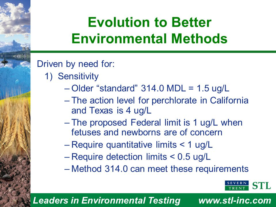 Leaders in Environmental Testingwww.stl-inc.com Evolution to Better Environmental Methods Driven by need for: 1) Sensitivity –Older standard 314.0 MDL = 1.5 ug/L –The action level for perchlorate in California and Texas is 4 ug/L –The proposed Federal limit is 1 ug/L when fetuses and newborns are of concern –Require quantitative limits < 1 ug/L –Require detection limits < 0.5 ug/L –Method 314.0 can meet these requirements