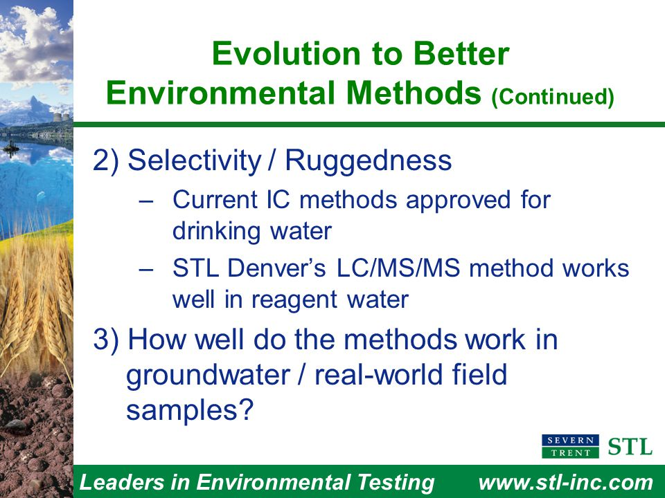 Leaders in Environmental Testingwww.stl-inc.com Evolution to Better Environmental Methods (Continued) 2) Selectivity / Ruggedness –Current IC methods approved for drinking water –STL Denver's LC/MS/MS method works well in reagent water 3) How well do the methods work in groundwater / real-world field samples