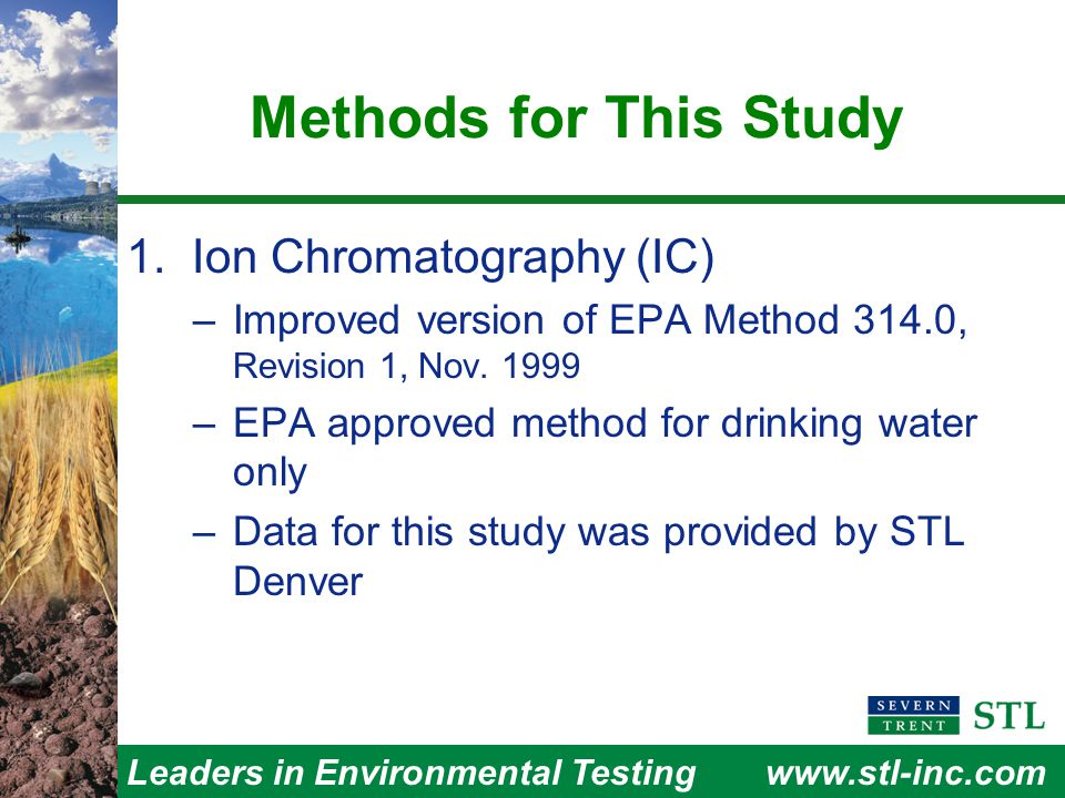 Leaders in Environmental Testingwww.stl-inc.com Conclusions LC/MS/MS is a more powerful method  Includes confirmation capability  10x more sensitive than improved 314.0 in groundwater used for study  Sensitivity less affected by ionic strength  Because of ionization suppression, requires standard addition per sample  Good precision and linearity makes method of additions practical