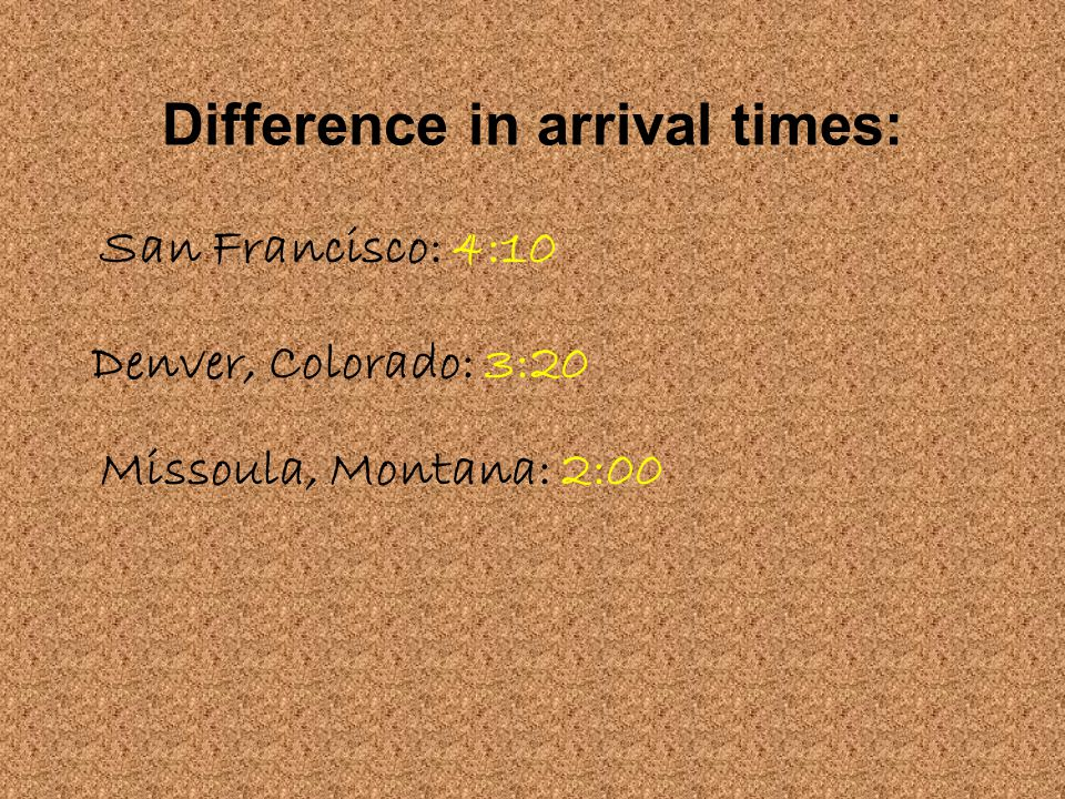 Difference in arrival times: San Francisco: 4:10 Denver, Colorado: 3:20 Missoula, Montana: 2:00