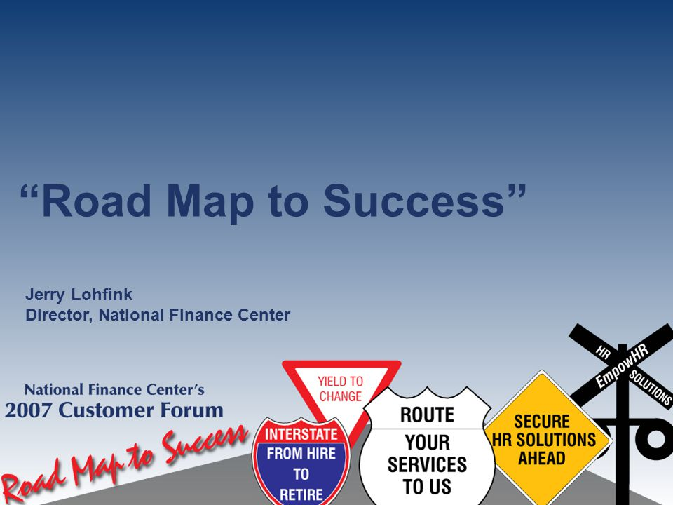 """""""Road Map to Success"""" Jerry Lohfink Director, National Finance Center"""